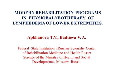 MODERN REHABILITATION PROGRAMS IN PHYSIOBALNEOTHERAPY OF LYMPHEDEMA OF LOWER EXTREMITIES. Apkhanova T.V., Badtieva V. A. Federal State Institution «Russian.