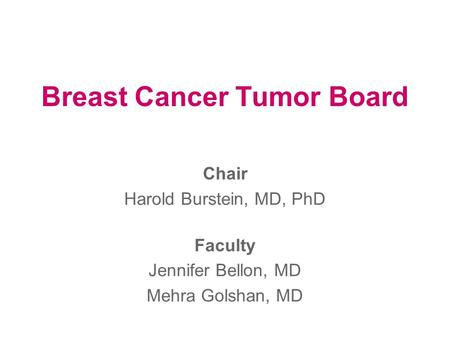 Breast Cancer Tumor Board Chair Harold Burstein, MD, PhD Faculty Jennifer Bellon, MD Mehra Golshan, MD.