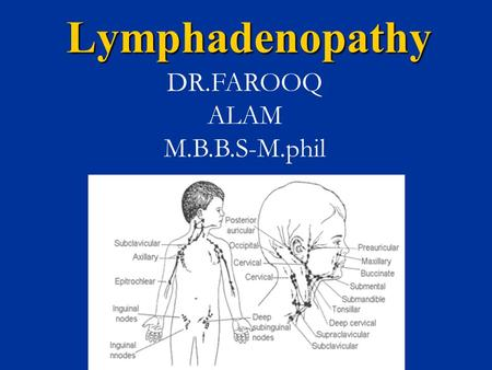Lymphadenopathy DR.FAROOQ ALAM M.B.B.S-M.phil. Definition Palpable lymph nodes are normal in anterior cervical, axillary and inguinal regions in healthy.