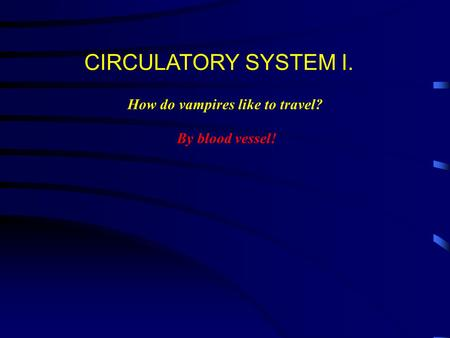 CIRCULATORY SYSTEM I. How do vampires like to travel? By blood vessel!