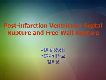 Post-infarction Ventricular Septal Rupture and Free Wall Rupture 서울삼성병원 성균관대학교 김욱성.
