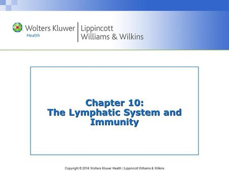 Copyright © 2014 Wolters Kluwer Health | Lippincott Williams & Wilkins Chapter 10: The Lymphatic System and Immunity.