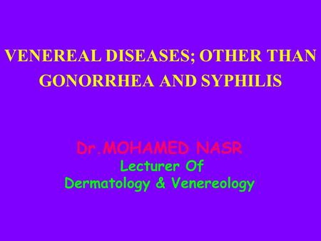 Dr.MOHAMED NASR Lecturer Of Dermatology & Venereology VENEREAL DISEASES; OTHER THAN GONORRHEA AND SYPHILIS.