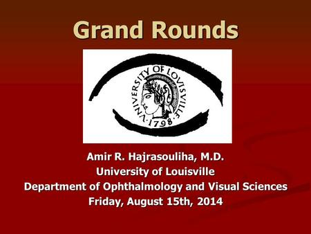 Grand Rounds Amir R. Hajrasouliha, M.D. University of Louisville Department of Ophthalmology and Visual Sciences Friday, August 15th, 2014.