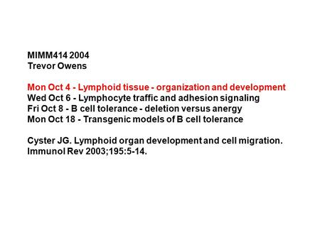 MIMM414 2004 Trevor Owens Mon Oct 4 - Lymphoid tissue - organization and development Wed Oct 6 - Lymphocyte traffic and adhesion signaling Fri Oct 8 -