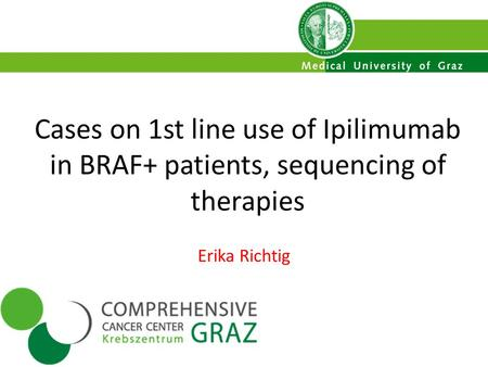 Cases on 1st line use of Ipilimumab in BRAF+ patients, sequencing of therapies Erika Richtig.