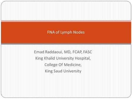Emad Raddaoui, MD, FCAP, FASC King Khalid University Hospital, College Of Medicine, King Saud University FNA of Lymph Nodes.