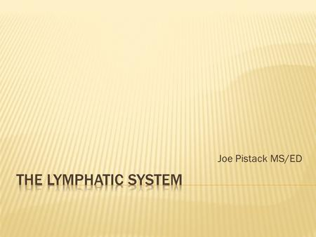 Joe Pistack MS/ED.  The lymphatic system contains:  Lymph  Lymphatic vessels  Lymphoid organs  Lymphoid tissue Lymphoid tissue is scattered widely.