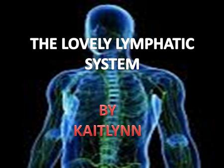 LOVELY LYMPHATIC SYSTEM BY KAITLYNN. This is the lovely lymphatic system its made almost entirely of lymph vessels! Did you know there are 600- 700 lymph.
