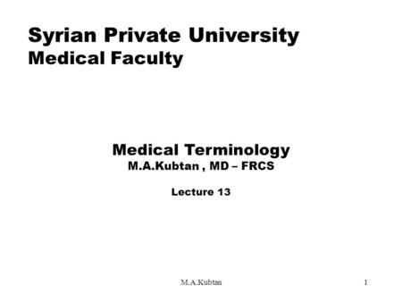 M.A.Kubtan1 Syrian Private University Medical Faculty Medical Terminology M.A.Kubtan, MD – FRCS Lecture 13.