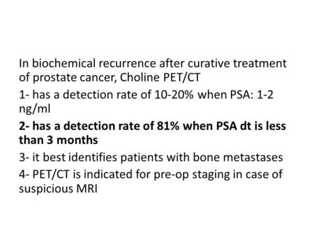 In biochemical recurrence after curative treatment of prostate cancer, Choline PET/CT 1- has a detection rate of 10-20% when PSA: 1-2 ng/ml 2- has a detection.