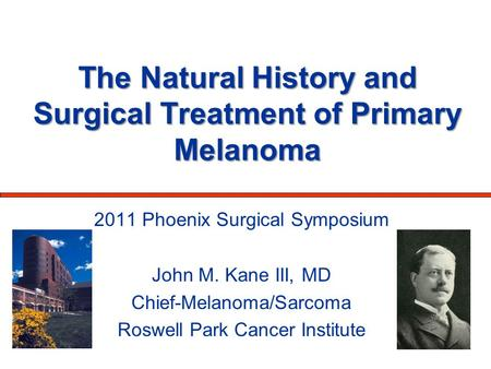 The Natural History and Surgical Treatment of Primary Melanoma 2011 Phoenix Surgical Symposium John M. Kane III, MD Chief-Melanoma/Sarcoma Roswell Park.