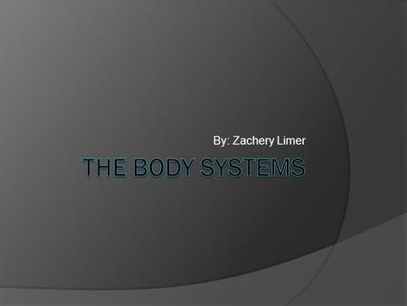 By: Zachery Limer The Body Systems.