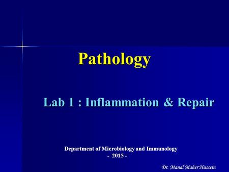 Lab 1 : Inflammation & Repair Lab 1 : Inflammation & Repair Pathology Department of Microbiology and Immunology - 2015 - Dr. Manal Maher Hussein.
