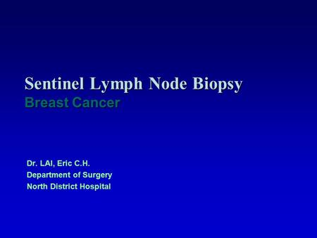 Sentinel Lymph Node Biopsy Breast Cancer Dr. LAI, Eric C.H. Department of Surgery North District Hospital.