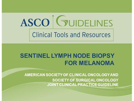 SENTINEL LYMPH NODE BIOPSY FOR MELANOMA AMERICAN SOCIETY OF CLINICAL ONCOLOGY AND SOCIETY OF SURGICAL ONCOLOGY JOINT CLINICAL PRACTICE GUIDELINE.