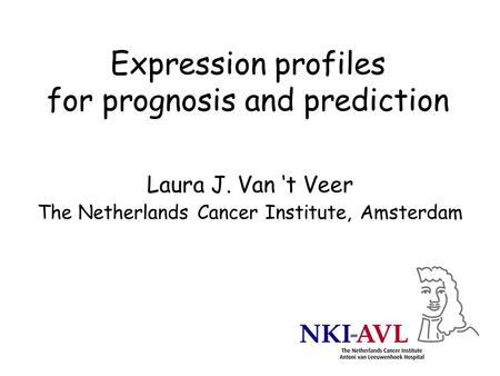 Expression profiles for prognosis and prediction Laura J. Van 't Veer The Netherlands Cancer Institute, Amsterdam.
