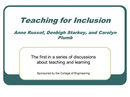 Teaching for Inclusion Anne Russof, Denbigh Starkey, and Carolyn Plumb The first in a series of discussions about teaching and learning Sponsored by the.