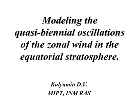 Modeling the quasi-biennial oscillations Modeling the quasi-biennial oscillations of the zonal wind in the equatorial stratosphere. Kulyamin D.V. MIPT,