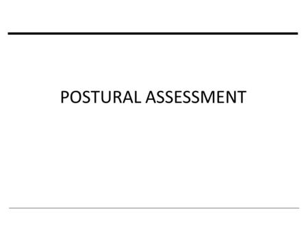 POSTURAL ASSESSMENT. POSTURAL EVALUATION Requires a lot of skill on the part of the examiner because most postural abnormalities are extremely subtle.