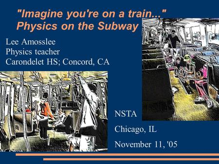 Imagine you're on a train... Physics on the Subway Lee Amosslee Physics teacher Carondelet HS; Concord, CA NSTA Chicago, IL November 11, '05.