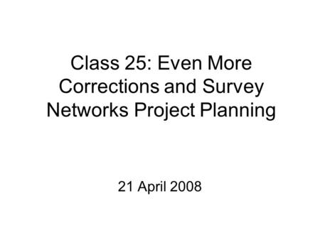 Class 25: Even More Corrections and Survey Networks Project Planning 21 April 2008.