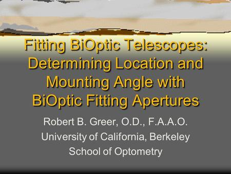 Fitting BiOptic Telescopes: Determining Location and Mounting Angle with BiOptic Fitting Apertures Robert B. Greer, O.D., F.A.A.O. University of California,