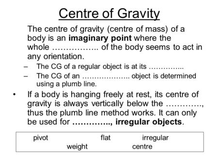 Centre of Gravity The centre of gravity (centre of mass) of a body is an imaginary point where the whole …………….. of the body seems to act in any orientation.