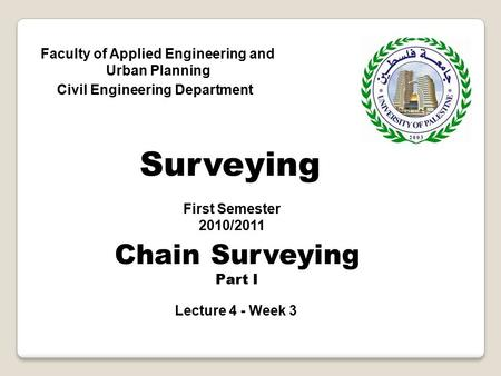 Faculty of Applied Engineering and Urban Planning Civil Engineering Department First Semester 2010/2011 Surveying Chain Surveying Part I Lecture 4 - Week.