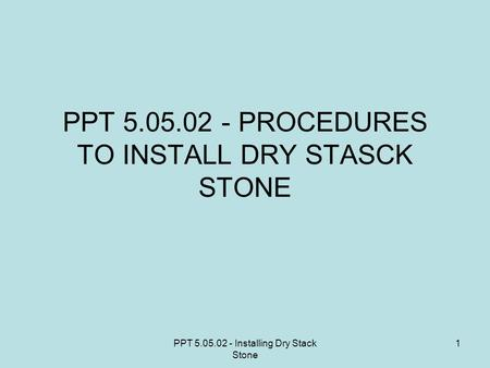 PPT 5.05.02 - Installing Dry Stack Stone 1 PPT 5.05.02 - PROCEDURES TO INSTALL DRY STASCK STONE.