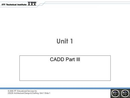 © 2006 ITT Educational Services Inc. CD230 Architectural Design & Drafting: Unit 1 Slide 1 Unit 1 CADD Part III.