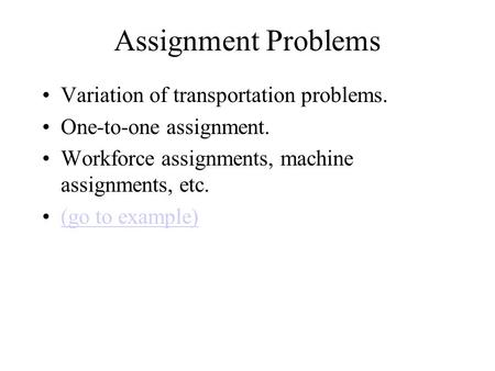 Assignment Problems Variation of transportation problems. One-to-one assignment. Workforce assignments, machine assignments, etc. (go to example)
