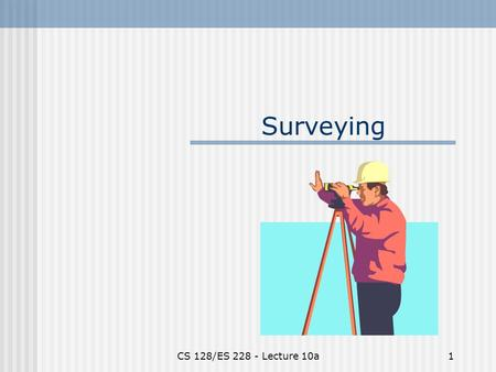 CS 128/ES 228 - Lecture 10a1 Surveying. CS 128/ES 228 - Lecture 10a2 Data for a GIS Raster data - characteristics? - sources? Vector data - characteristics?