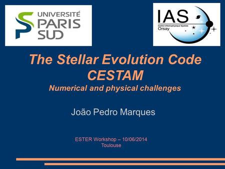 João Pedro Marques The Stellar Evolution Code CESTAM Numerical and physical challenges ESTER Workshop – 10/06/2014 Toulouse.