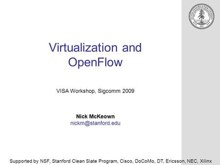 Virtualization and OpenFlow Nick McKeown Nick McKeown VISA Workshop, Sigcomm 2009 Supported by NSF, Stanford Clean.