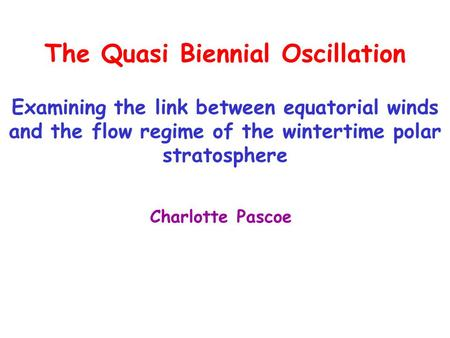 The Quasi Biennial Oscillation Examining the link between equatorial winds and the flow regime of the wintertime polar stratosphere Charlotte Pascoe.