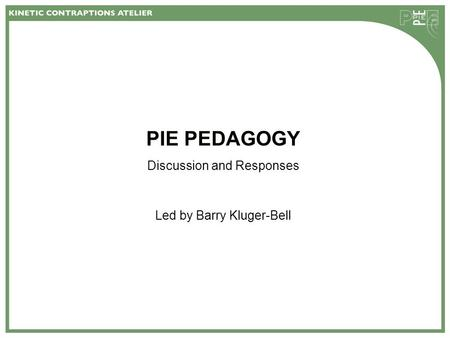 PIE PEDAGOGY Discussion and Responses Led by Barry Kluger-Bell.