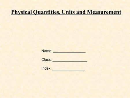 Physical Quantities, Units and Measurement Name: ________________ Class: _________________ Index: ________________.