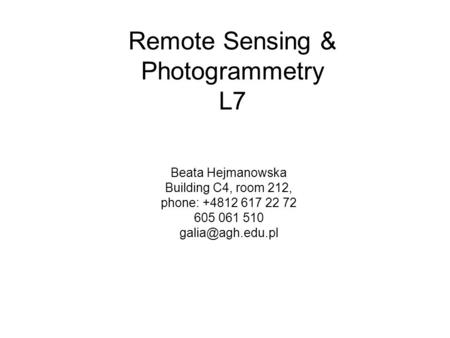 Remote Sensing & Photogrammetry L7 Beata Hejmanowska Building C4, room 212, phone: +4812 617 22 72 605 061 510
