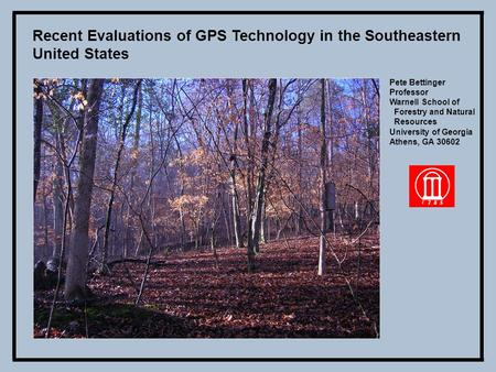 Recent Evaluations of GPS Technology in the Southeastern United States Pete Bettinger Professor Warnell School of Forestry and Natural Resources University.