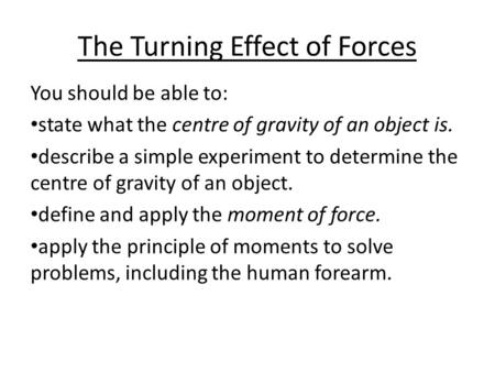 The Turning Effect of Forces You should be able to: state what the centre of gravity of an object is. describe a simple experiment to determine the centre.