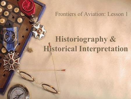 Historiography & Historical Interpretation Frontiers of Aviation: Lesson 1.