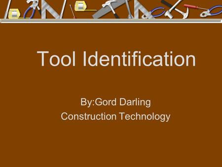 Tool Identification By:Gord Darling Construction Technology.