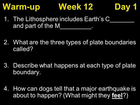 Warm-upWeek 12Day 1 1.The Lithosphere includes Earth's C_______ and part of the M_________. 2.What are the three types of plate boundaries called? 3.Describe.