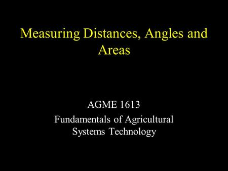Measuring Distances, Angles and Areas AGME 1613 Fundamentals of Agricultural Systems Technology.