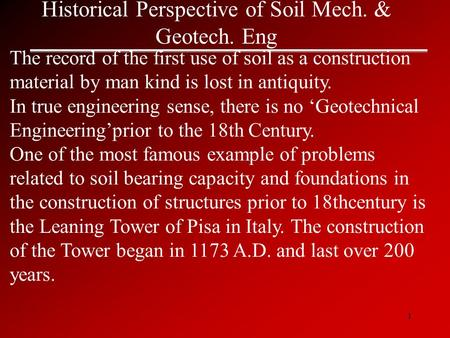 1 Historical Perspective of Soil Mech. & Geotech. Eng The record of the first use of soil as a construction material by man kind is lost in antiquity.