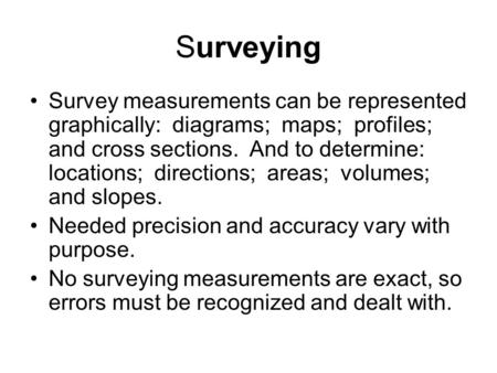 Surveying Survey measurements can be represented graphically: diagrams; maps; profiles; and cross sections. And to determine: locations; directions; areas;