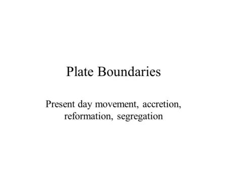 Plate Boundaries Present day movement, accretion, reformation, segregation.