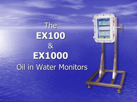 The EX100 & EX1000 Oil in Water Monitors. The EX100/1000 Oil In Water Monitor Features 1.Continuous Flow and Accurate Measurement. 2.Measurement range.