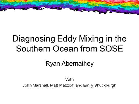 Diagnosing Eddy Mixing in the Southern Ocean from SOSE Ryan Abernathey With John Marshall, Matt Mazzloff and Emily Shuckburgh.